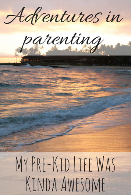 My Pre-Kid Life Was Kinda Awesome #parenting  via christineknight.me